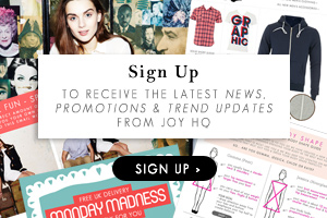 Sign Up to receive the latest news, promotions & trend updates from Joy HQ